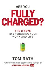 Are You Fully Charged?: The 3 Keys to Energizing Your Work and Life by Rath, Tom