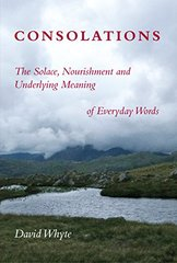 Consolations: The Solace, Nourishment, and the Underlying Meaning of Everyday Words by Whyte, David