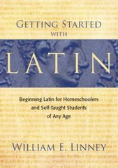 Getting Started With Latin: Beginning Latin for Homeschoolers and Self-Taught Students of Any Age by Linney, William E.