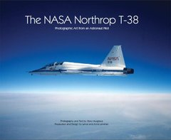 The NASA Northrop T-38: Photographic Art from an Astronaut Pilot by Musgrave, Story/ Lenehan, Lance/ Lenehan, Anne