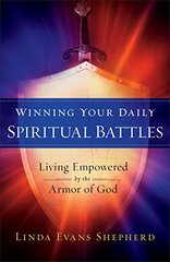 Winning Your Daily Spiritual Battles: Living Empowered by the Armor of God