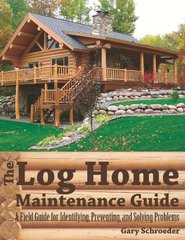 The Log Home Maintenance Guide: A Field Guide for Identifying, Preventing, and Solving Problems by Schroeder, Gary