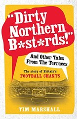 """""""Dirty Northern B*st*rds!"""" and Other Tales from the Terraces: The Story of Britain's Football Chants"""