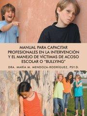 """Manual para Capacitar Profesionales en la Intervenciَn y el Manejo de Vيctimas de Acoso Escolar o """"Bullying"""""""