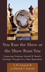 You Run the Show or the Show Runs You: Capturing Professor Harold W. Rood's Strategic Thought for a New Generation