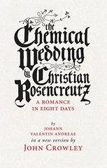 The Chemical Wedding of Christian Rosencreutz: A Romance in Eight Days in a New Version