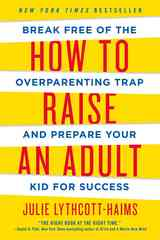 How to Raise an Adult: Break Free of the Overparenting Trap and Prepare Your Kid for Success