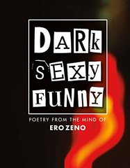 Dark Sexy Funny: Poetry from the Mind of Ero Zeno