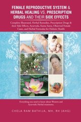 Female Reproductive System & Herbal Healing Vs. Prescription Drugs and Their Side Effects: Complete Illustrated, Herbal Remedies, Prescription Drugs & Their Side Effects, Ayurveda, Kama Sutra, Observed Female Cases, and Herbal Formulas for H