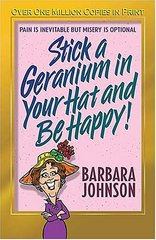Stick a Geranium in Your Hat and Be Happy: Pain Is Inevitable but Misery Is Optional by Johnson, Barbara