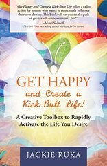 Get Happy and Create a Kick-Butt Life!: A Creative Toolbox to Rapidly Activate the Life You Desire by Ruka, Jackie