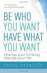 Be Who You Want, Have What You Want: Change Your Thinking, Change Your Life by Prentiss, Chris