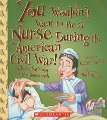 You Wouldn't Want to Be a Nurse During the American Civil War!: A Job That's Not for the Squeamish