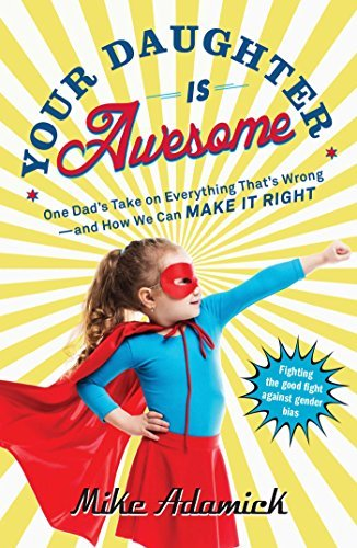 Your Daughter Is Awesome: One Dad's Take on Everything That's Wrong--and How We Can Make It Right