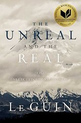 The Unreal and the Real: The Selected Short Stories of Ursula K. Le Guin