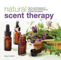 Natural Scent Therapy: How to use the fragrance of flowers, herbs and essential oils for health and wellbeing