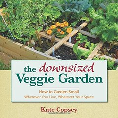 The Downsized Veggie Garden: How to Garden Small: Wherever You Live, Whatever Your Space