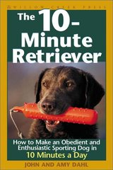 The 10-Minute Retriever: How to Make a Well-Mannered, Obedientand Enthusiastic Gun Dog in 10 Minutes a Day