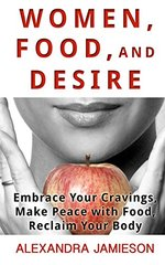 Women, Food, and Desire: Embrace Your Cravings, Make Peace With Food, Reclaim Your Body by Jamieson, Alexandra