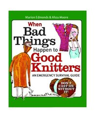 When Bad Things Happen to Good Knitters: Survival Guide for Every Knitting Emergency