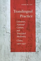 Translingual Practice: Literature, National Culture, and Translated Modernity-China, 1900-1937