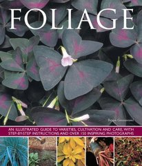 Foliage: An Illustrated Guide to Varieties, Cultivation and Care, With Step-by-Step Instructions and over 150 Inspiring Photographs