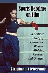Sports Heroines on Film: A Critical Study of Cinematic Women Athletes, Coaches and Owners by Lieberman, Viridiana