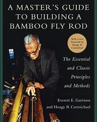 A Master's Guide to Building a Bamboo Fly Rod: The Essential and Classic Principles and Methods by Garrison, Everett E./ Carmichael , Hoagy B.