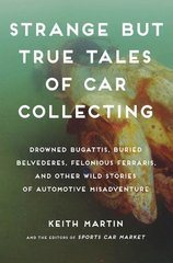Strange but True Tales of Car Collecting: Drowned Bugattis, Buried Belvederes, Felonious Ferraris, and Other Wild Stories of Automotive Misadventure