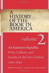A History of the Book in America: An Extensive Republic: Print, Culture, and Society in the New Nation, 1790-1840