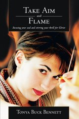 Take Aim and Flame: Focusing Your Zeal and Stirring Your Thrill for Christ