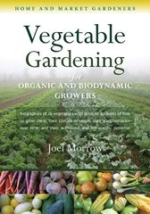 Vegetable Gardening for Organic and Biodynamic Growers: Biographies of Over 70 Vegetables, With Detailed Accounts of How to Grow Them, Their Climate of Origin, Their Transformation Over Time, and Their Nutr