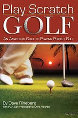 Play Scratch Golf: An Amateur's Guide to Playing Perfect Golf by Rineberg, Dave/ Holtrop, Chris