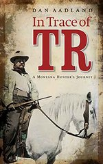 In Trace of TR: A Montana Hunter's Journey by Aadland, Dan