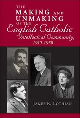 The Making and Unmaking of the English Catholic Intellectual Community, 1910-1950