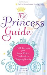 The Princess Guide: Faith Lessons from Snow White, Cinderella, & Sleeping Beauty