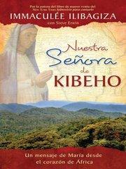 Nuestra Senora de Kibeho/ Our Lady of Kibeho: Un Mensaje Del Cielo Al Mundo Desde El Corazon De Africa/ Mary Speaks to the World from the Heart of Africa