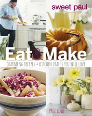 Sweet Paul Eat & Make: Charming Recipes and Kitchen Crafts You Will Love