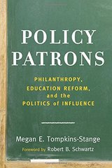 Policy Patrons: Philanthropy, Education Reform, and the Politics of Influence