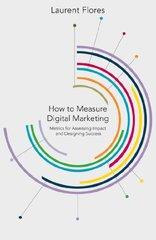 How to Measure Digital Marketing: Metrics for assessing impact and designing success by Flores, Laurent