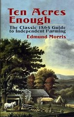 Ten Acres Enough: The Classic 1864 Guide to Independent Farming