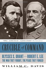 Crucible of Command: Ulysses S. Grant and Robert E. Lee: tThe War They Fought, the Peace They Forged