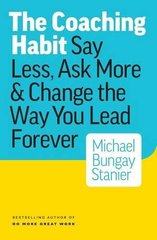 The Coaching Habit: Say Less, Ask More & Change the Way You Lead Forever by Stanier, Michael Bungay