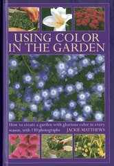 Using Color in the Garden: How to Create a Garden With Glorious Color in Every Season, With 130 Photographs
