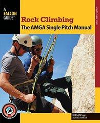 Rock Climbing: The AMGA Single Pitch Manual by Gaines, Bob/ Martin, Jason D.