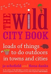 The Wild City Book: Loads of Things to Do Outdoors in Towns and Cities by Schofield, Jo/ Danks, Fiona