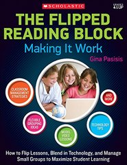 The Flipped Reading Block: Making It Work: How to Flip Lessons, Blend in Technology, and Manage Small Groups to Maximize Student Learning: Grades 4 and Up
