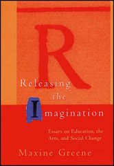 Releasing the Imagination: Essays on Education, the Arts, and Social Change by Greene, Maxine