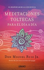 Meditaciones toltecas para el dia a dia / Living A Life Of Awareness by Ruiz, Don Miguel, Jr.