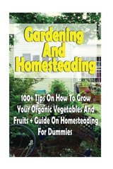 Gardening and Homesteading: 100+ Tips on How to Grow Your Organic Vegetables and Fruits With Guide on Homesteading for Dummies